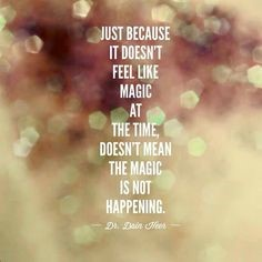 Just because it doesn't feel like magic at the time, doesn't mean magic is not happening.